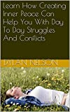 Learn How Creating Inner Peace Can Help You With Day To Day Struggles And Conflicts