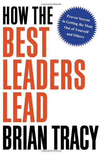 (HOW THE BEST LEADERS LEAD: PROVEN SECRETS TO GETTING THE MOST OUT OF YOURSELF AND OTHERS) BY Tracy, Brian(Author)Hardcover on (02 , 2010)