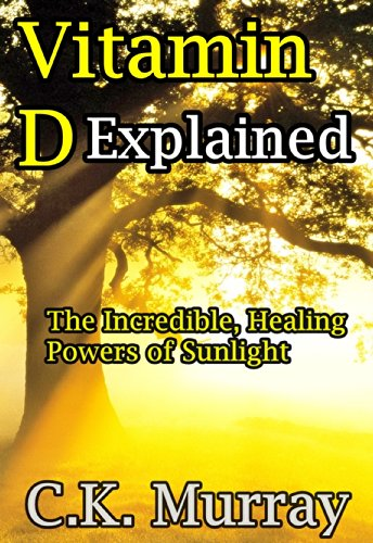 Vitamin D Explained: The Incredible, Healing Powers Of Sunlight (Vitamin D, Sunlight, Vitamins And Supplements, Healthy Living, Green Lifestyle)