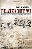 Daniel Robert Weinfeld The Jackson County War: Reconstruction and Resistance in Post-Civil War Florida