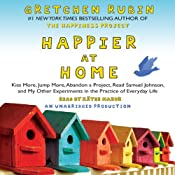 Happier at Home: Kiss More, Jump More, Abandon a Project, Read Samuel Johnson, and My Other Experiments in the Practice of Everyday Life | [Gretchen Rubin]