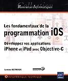 Les fondamentaux de la programmation iOS - Développez vos applications iPhone et iPad avec Objective-C