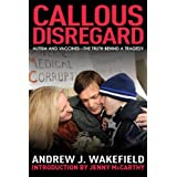 Callous Disregard: Autism and Vaccines--The Truth Behind a Tragedy ~ Andrew J. Wakefield
