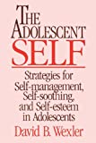 The Adolescent Self: Strategies for Self-Management, Self-Soothing, and Self-Esteem in Adolescents (Norton Professional Books)