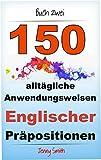 150 alltägliche Anwendungsweisen Englischer Präpositionen.  Buch Zwei: Mittlere Niveaustufe (English Edition)