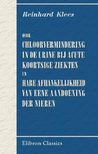 Over chloorvermindering in de urine bij acute koortsige ziekten en hare afhankelijkheid van eene aandoening der nieren: Academisch proefschrift. Door Reinhard Klees