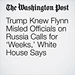 Trump Knew Flynn Misled Officials on Russia Calls for 'Weeks,' White House Says | Abby Phillip
