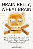 Grain Belly, Wheat Brain: How Wheat And Gluten Are Destroying Your Health And What To Do About It