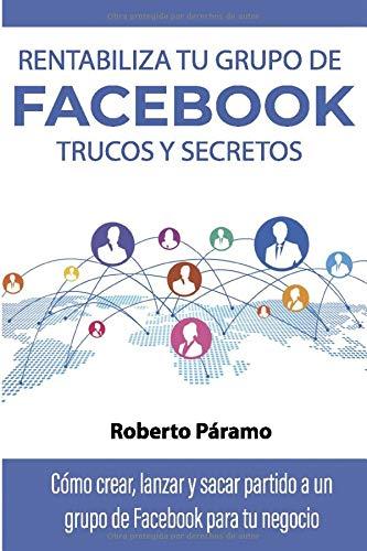 Rentabiliza tu grupo de Facebook Trucos y Secretos Como crear, lanzar y sacar partido a un grupo de Facebook para tu negocio  [Páramo, Roberto] (Tapa Blanda)