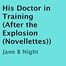 His Doctor in Training: After the Explosion (       UNABRIDGED) by Jane B Night Narrated by Trevor Clinger