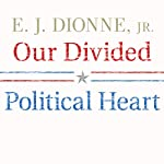Our Divided Political Heart: The Battle for the American Idea in an Age of Discontent | E. J. Dionne