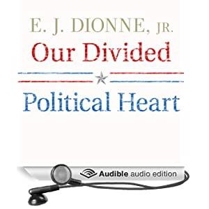 Our Divided Political Heart: The Battle for the American Idea in an Age of Discontent