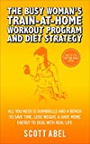 The Busy Woman's Train-At-Home Workout Program and Diet Strategy: All You Need Is Dumbbells And a Bench to Save Time, Lose Weight, & Have More Energy to Deal With Real Life (Getting Real)