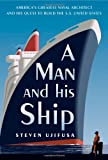 A Man and His Ship: Americas Greatest Naval Architect and His Quest to Build the S.S. United States