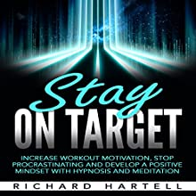 Stay on Target: Increase Workout Motivation, Stop Procrastinating and Develop a Positive Mindset with Hypnosis and Meditation Speech by Richard Hartell Narrated by  InnerPeace Productions