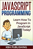 JavaScript Programming: Learn How To Program In JavaScript Today! (Beginner Programming, Web Development, HTML5, Learn Pro...