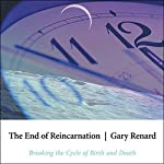 The End of Reincarnation: Breaking the Cycle of Birth and Death | Gary Renard