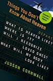 Things You Didn't Know About Heaven: What Is Heaven Like?  Where Is It? Will I Recognize Loved Ones? What Will My Body Look Like? (1599790963) by Cornwall, Judson