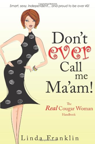 Don't Ever Call Me Ma'am!: The Real Cougar Woman Handbook for Life Over 40