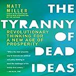 The Tyranny of Dead Ideas: Revolutionary Thinking for a New Age of Prosperity | Matt Miller