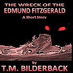 The Wreck of the Edmund Fitzgerald: A Short Story   T. M. Bilderback