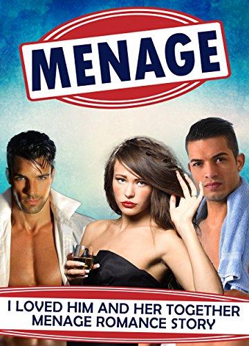 MENAGE: I Loved Him And Her Together MENAGE ROMANCE (Menage, Menage Romance, Menage MMF, MMF, MM , Menage Collections, Menage Erotica , MMF Menage Romance)