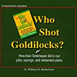 Who Shot Goldilocks?: How Alan Greenspan Did In Our Jobs, Savings, and Retirement Plans | William D. Rutherford