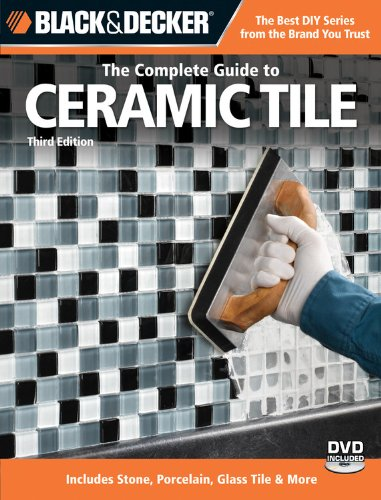 Black & Decker The Complete Guide to Ceramic Tile, Third Edition: Includes Stone, Porcelain, Glass Tile & More (