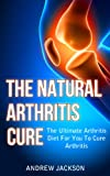 The Natural Arthritis Cure: The Ultimate Arthritis Diet For You To Cure Arthritis (Arthritis Reversed, Arthritis Books, Arthritis Today)