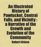 An Illustrated History of Pawtucket, Central Falls, and Vicinity : a Narrative of the Growth and Evolution of the Community