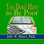 You Don't Have to Be Poor: So Plan Your Future | John W. Ridley PhD