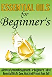 Essential Oils For Beginners - A Proven Systematic Approach For Beginners To Use Essential Oils To Cure, Heal , And Protect Themselves (Essential Oils, ... Natural Oils, Essential Oils For Beginners)