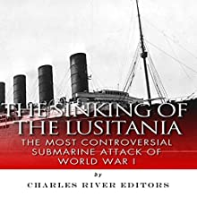 The Sinking of the Lusitania: The Most Controversial Submarine Attack of World War I (       UNABRIDGED) by Charles River Editors Narrated by Joseph Chialastri