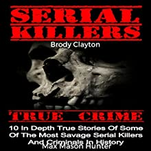 Serial Killers True Crime: 10 In-Depth True Stories of Some of the Most Savage Serial Killers and Criminals in History Audiobook by Brody Clayton Narrated by Chris Abernathy