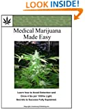 Medical Marijuana Made Easy: Learn how to Avoid Detection and Grow 4 lbs per 1000w Light. Secrets to Success Fully Explained.