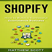 Shopify: How to Build a Successful Ecommerce Business | [Matthew Scott]
