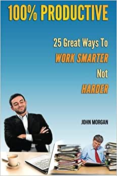 100% Productive: 25 Great Ways To Work Smarter Not Harder (How To Be 100%) (Volume 2)