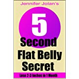 The 5-Second Flat Belly Secret - Lose 2-3 Inches from Your Belly in Less Than 1 Month ~ Jennifer Jolan