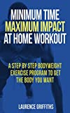 Minimum Time, Maximum Impact at Home Workout: A step by step bodyweight exercise program to get the body you want