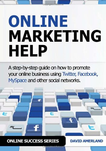 Online Marketing Help: How To Promote Your Online Business Using Twitter, Facebook, Myspace And Other Social Networks. (Online Success)