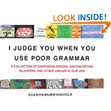I Judge You When You Use Poor Grammar: A Collection of Egregious Errors, Disconcerting Bloopers, and Other Linguistic Slip-Ups