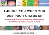 img - for I Judge You When You Use Poor Grammar: A Collection of Egregious Errors, Disconcerting Bloopers, and Other Linguistic Slip-Ups book / textbook / text book
