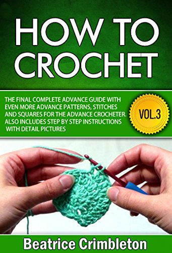 Free Kindle Book : How to Crochet: Volume III The Final Complete Advance Guide with More Advanced Patterns, Stitches and Squares for the Advanced Crocheter. Includes Step- ... Guide to Learn How to Crochet Book 3)