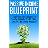 Passive Income: The Blueprint for Fail-Proof Systems to Easily Build a US$100 Daily Online Income Stream