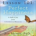 Lesson 101: Perfect Happiness: A Path to Joy from a Course in Miracles (       UNABRIDGED) by Jon Mundy Narrated by Jon Mundy
