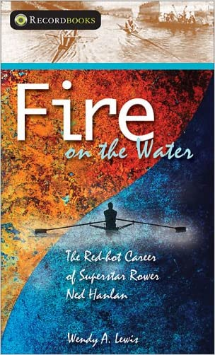 Fire on the Water: The Red-hot Career of Superstar Rower Ned Hanlan (Lorimer Recordbooks) written by Wendy A. Lewis