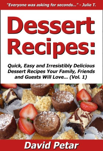 Dessert Recipes: Quick, Easy & Irresistibly Delicious Dessert Recipes Your Family, Friends & Guests Will Love (Best Selling Dessert Cookbooks)