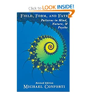 Field, Form and Fate: Patterns in Mind, Nature, and Psyche Michael Conforti