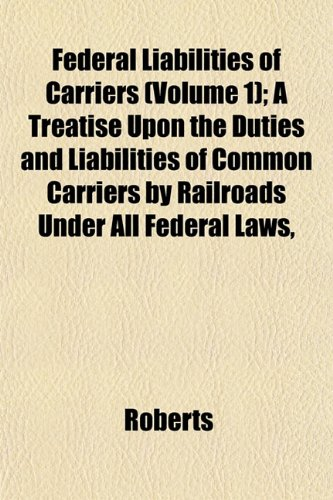 Federal Liabilities of Carriers (Volume 1); A Treatise Upon the Duties and Liabilities of Common Carriers by Railroads Under All Federal Laws,