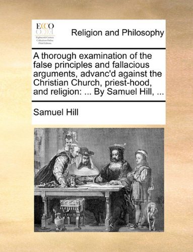 A thorough examination of the false principles and fallacious arguments, advanc'd against the Christian Church, priest-hood, and religion: ... By Samuel Hill, ... PDF